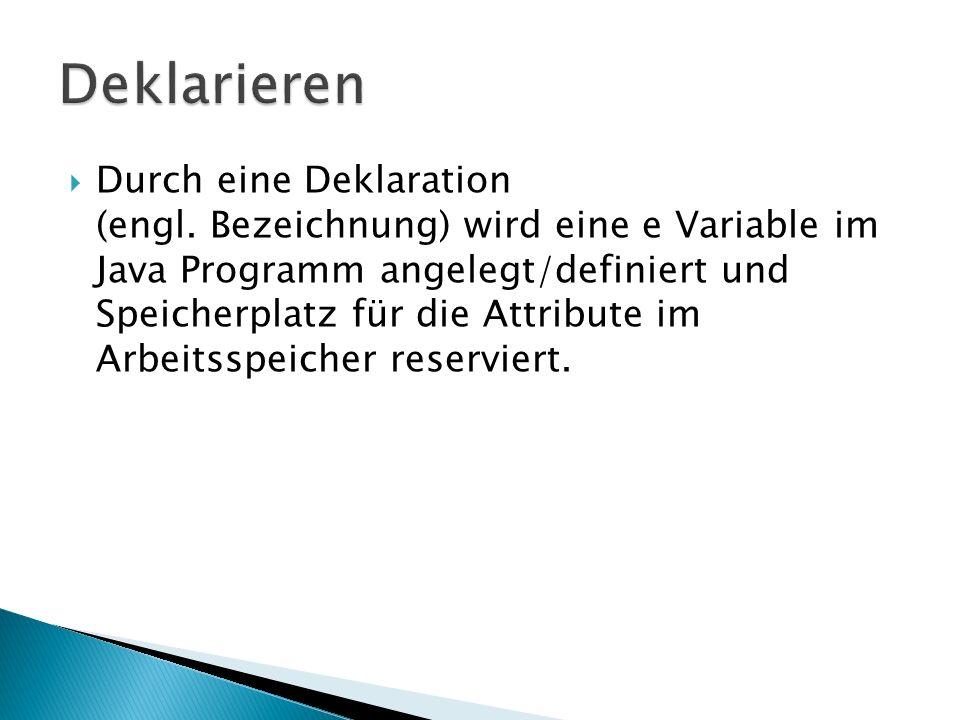 Durch eine Deklaration (engl. Bezeichnung) wird eine e Variable im Java Programm angelegt/definiert und Speicherplatz für die Attribute im Arbeitsspei