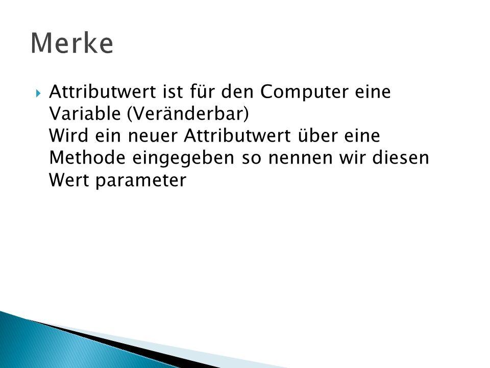 Attributwert ist für den Computer eine Variable (Veränderbar) Wird ein neuer Attributwert über eine Methode eingegeben so nennen wir diesen Wert param