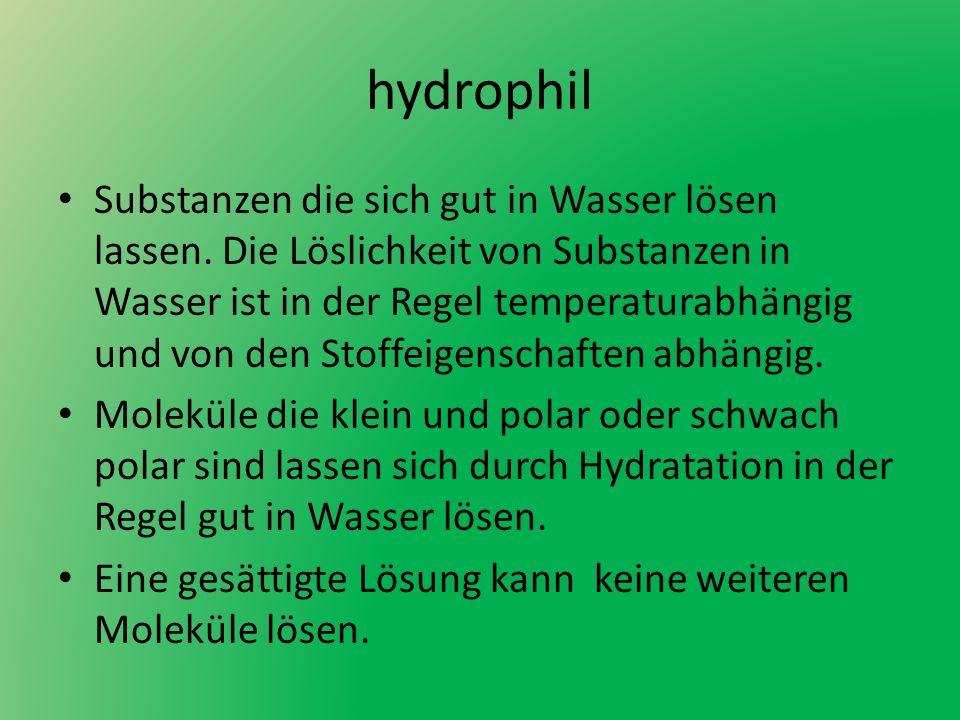 hydrophil Substanzen die sich gut in Wasser lösen lassen. Die Löslichkeit von Substanzen in Wasser ist in der Regel temperaturabhängig und von den Sto