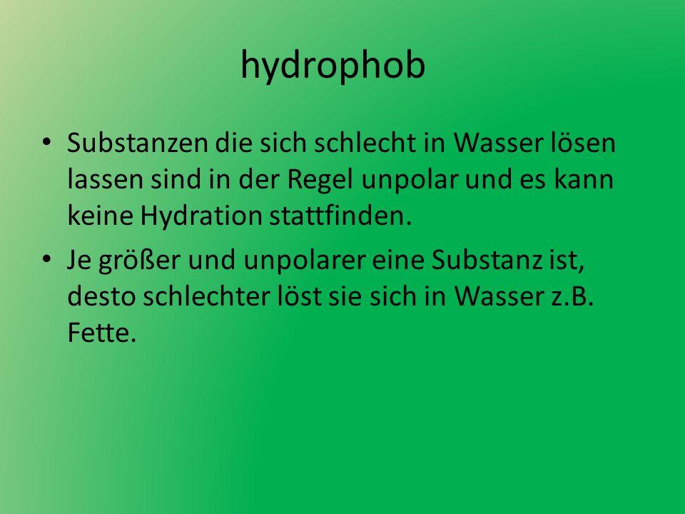 hydrophob Substanzen die sich schlecht in Wasser lösen lassen sind in der Regel unpolar und es kann keine Hydration stattfinden. Je größer und unpolar