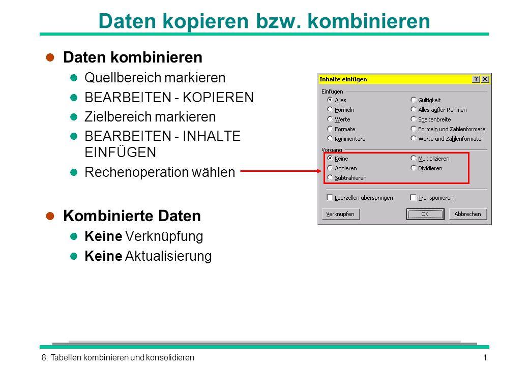 8. Tabellen kombinieren und konsolidieren1 Daten kopieren bzw. kombinieren l Daten kombinieren l Quellbereich markieren l BEARBEITEN - KOPIEREN l Ziel