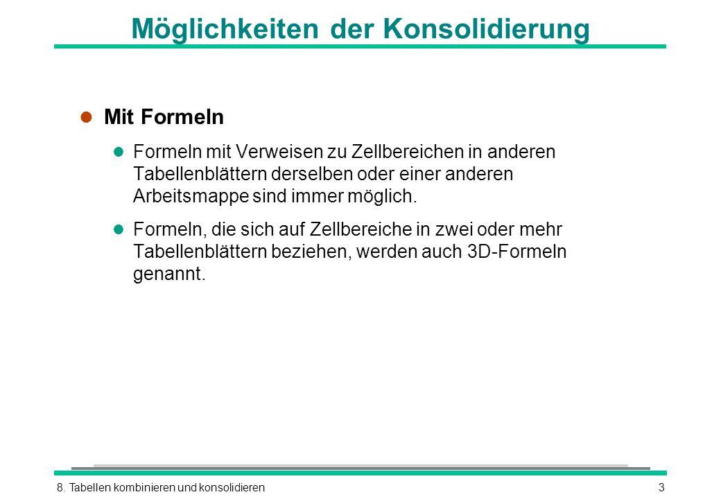 8. Tabellen kombinieren und konsolidieren3 Möglichkeiten der Konsolidierung l Mit Formeln l Formeln mit Verweisen zu Zellbereichen in anderen Tabellen