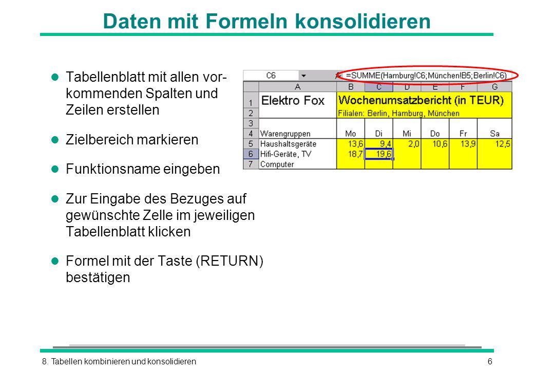 8. Tabellen kombinieren und konsolidieren6 Daten mit Formeln konsolidieren l Tabellenblatt mit allen vor- kommenden Spalten und Zeilen erstellen l Zie