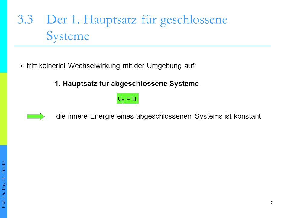 7 3.3Der 1. Hauptsatz für geschlossene Systeme Prof. Dr.-Ing. Ch. Franke tritt keinerlei Wechselwirkung mit der Umgebung auf: 1. Hauptsatz für abgesch