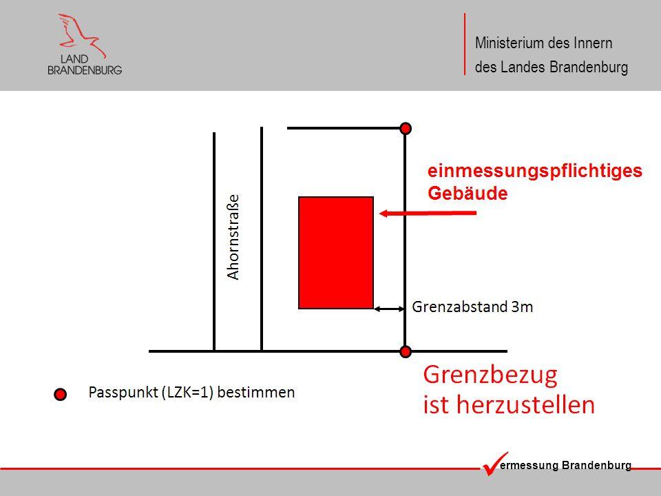 ermessung Brandenburg Ministerium des Innern des Landes Brandenburg Der Grenzbezug ist entbehrlich, wenn die Kartengenauigkeit für die lagerichtige Darstellung des Gebäudes gegeben ist.
