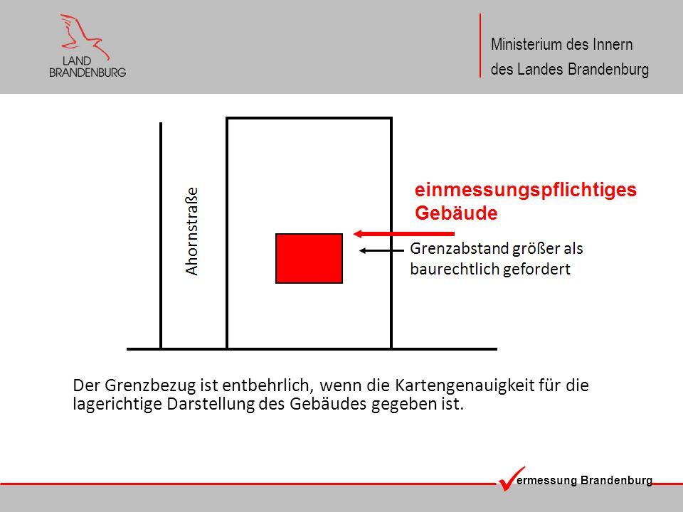 ermessung Brandenburg Ministerium des Innern des Landes Brandenburg Der Grenzbezug ist entbehrlich, wenn die Kartengenauigkeit für die lagerichtige Da