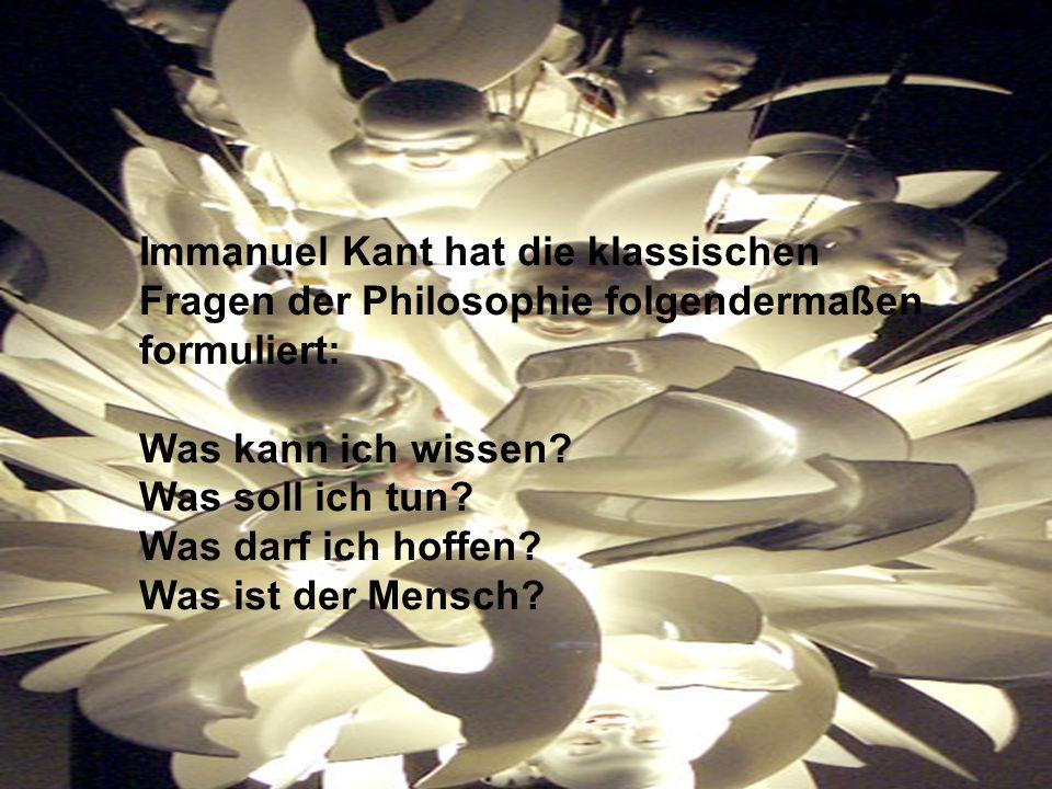 Immanuel Kant hat die klassischen Fragen der Philosophie folgendermaßen formuliert: Was kann ich wissen? Was soll ich tun? Was darf ich hoffen? Was is