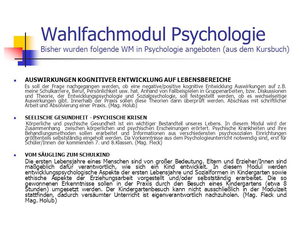 Wahlfachmodul Psychologie Bisher wurden folgende WM in Psychologie angeboten (aus dem Kursbuch) AUSWIRKUNGEN KOGNITIVER ENTWICKLUNG AUF LEBENSBEREICHE