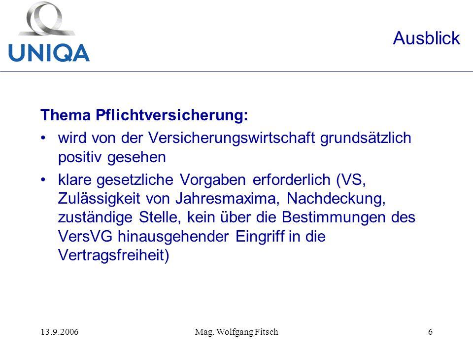 13.9.2006Mag. Wolfgang Fitsch6 Ausblick Thema Pflichtversicherung: wird von der Versicherungswirtschaft grundsätzlich positiv gesehen klare gesetzlich
