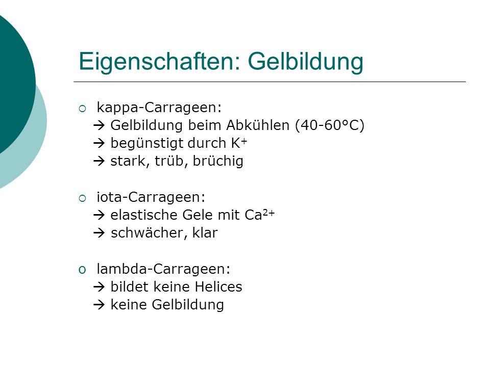 Eigenschaften: Gelbildung kappa-Carrageen: Gelbildung beim Abkühlen (40-60°C) begünstigt durch K + stark, trüb, brüchig iota-Carrageen: elastische Gel