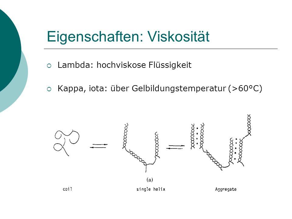 Eigenschaften: Viskosität Lambda: hochviskose Flüssigkeit Kappa, iota: über Gelbildungstemperatur (>60°C)