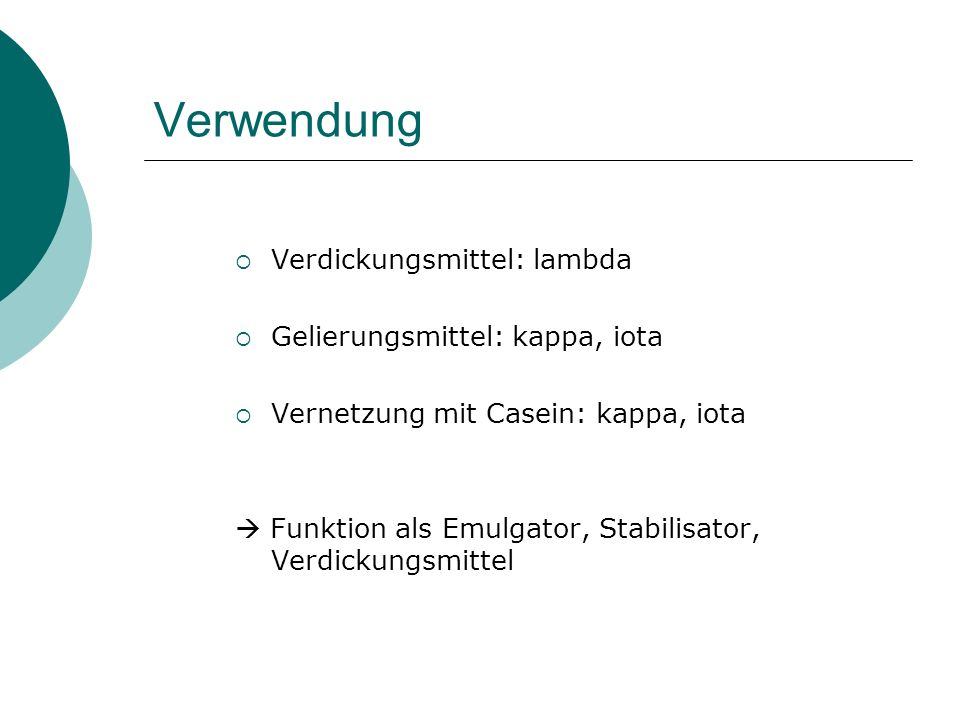 Verwendung Verdickungsmittel: lambda Gelierungsmittel: kappa, iota Vernetzung mit Casein: kappa, iota Funktion als Emulgator, Stabilisator, Verdickung