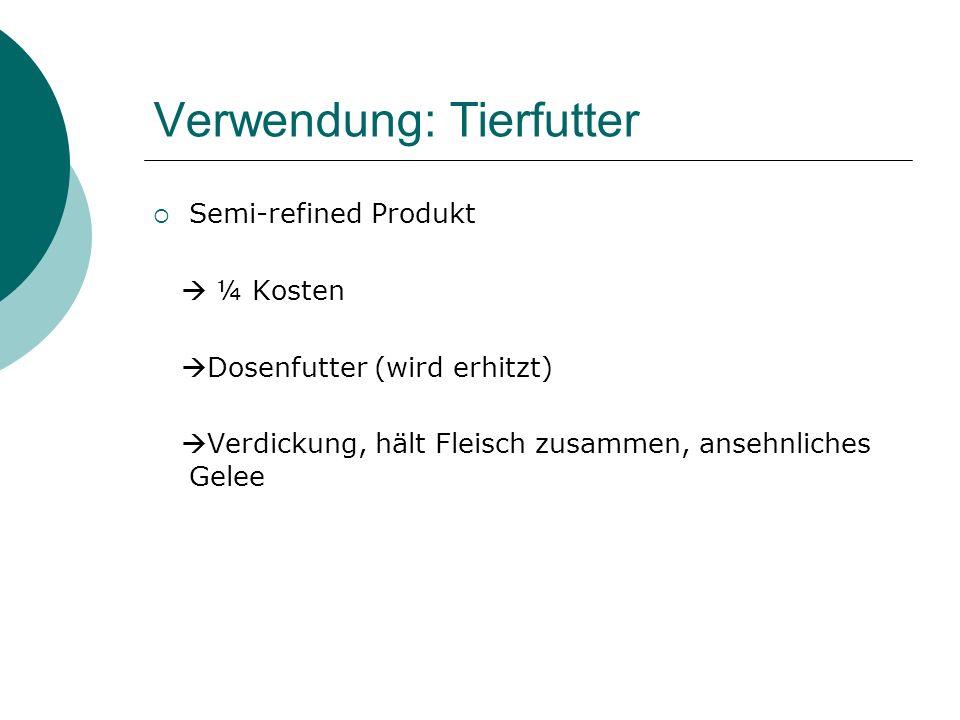 Verwendung: Tierfutter Semi-refined Produkt ¼ Kosten Dosenfutter (wird erhitzt) Verdickung, hält Fleisch zusammen, ansehnliches Gelee