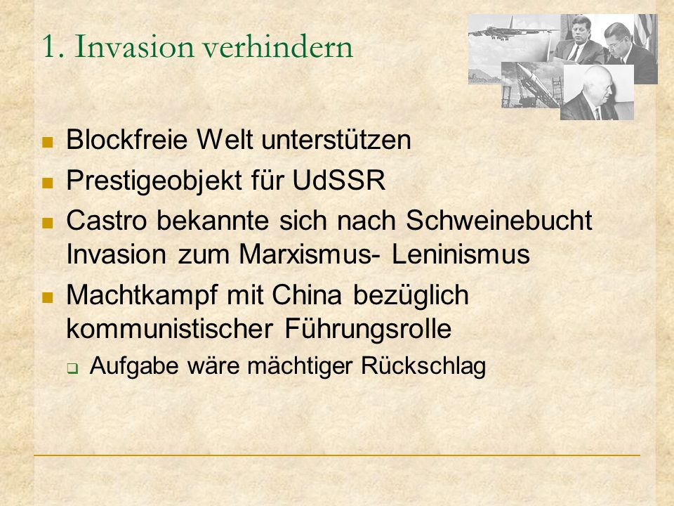 1. Invasion verhindern Blockfreie Welt unterstützen Prestigeobjekt für UdSSR Castro bekannte sich nach Schweinebucht Invasion zum Marxismus- Leninismu