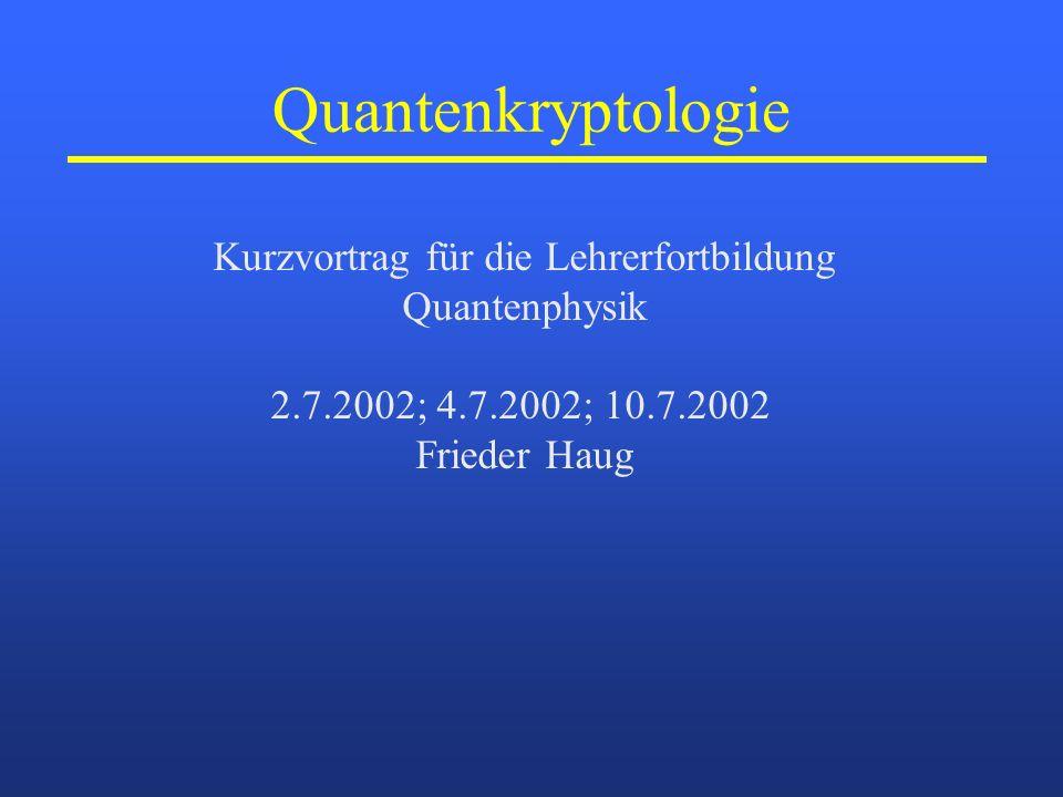 Quantenkryptologie Kurzvortrag für die Lehrerfortbildung Quantenphysik 2.7.2002; 4.7.2002; 10.7.2002 Frieder Haug