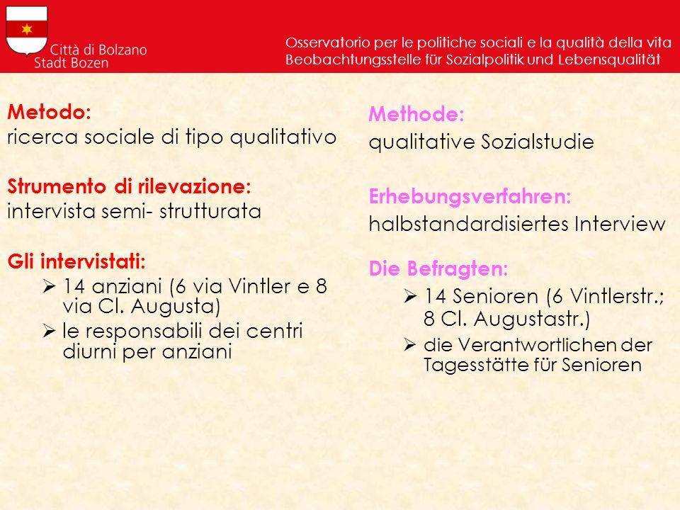 Metodo: ricerca sociale di tipo qualitativo Strumento di rilevazione: intervista semi- strutturata Gli intervistati: 14 anziani (6 via Vintler e 8 via Cl.