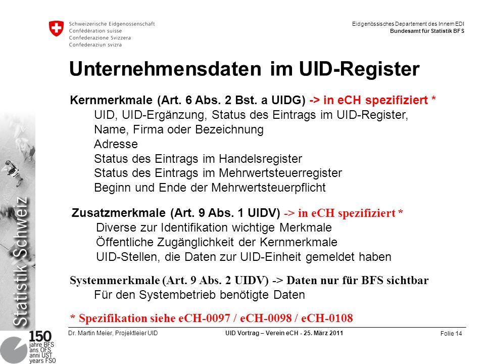 Folie 14 Dr. Martin Meier, Projektleier UID UID Vortrag – Verein eCH - 25. März 2011 Eidgenössisches Departement des Innern EDI Bundesamt für Statisti