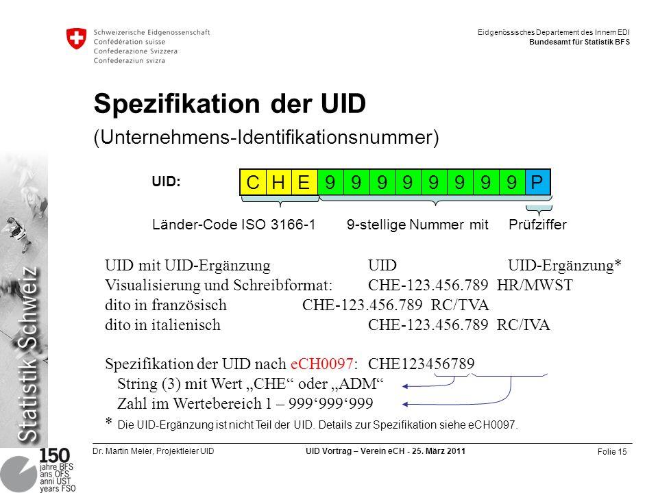 Folie 15 Dr. Martin Meier, Projektleier UID UID Vortrag – Verein eCH - 25. März 2011 Eidgenössisches Departement des Innern EDI Bundesamt für Statisti