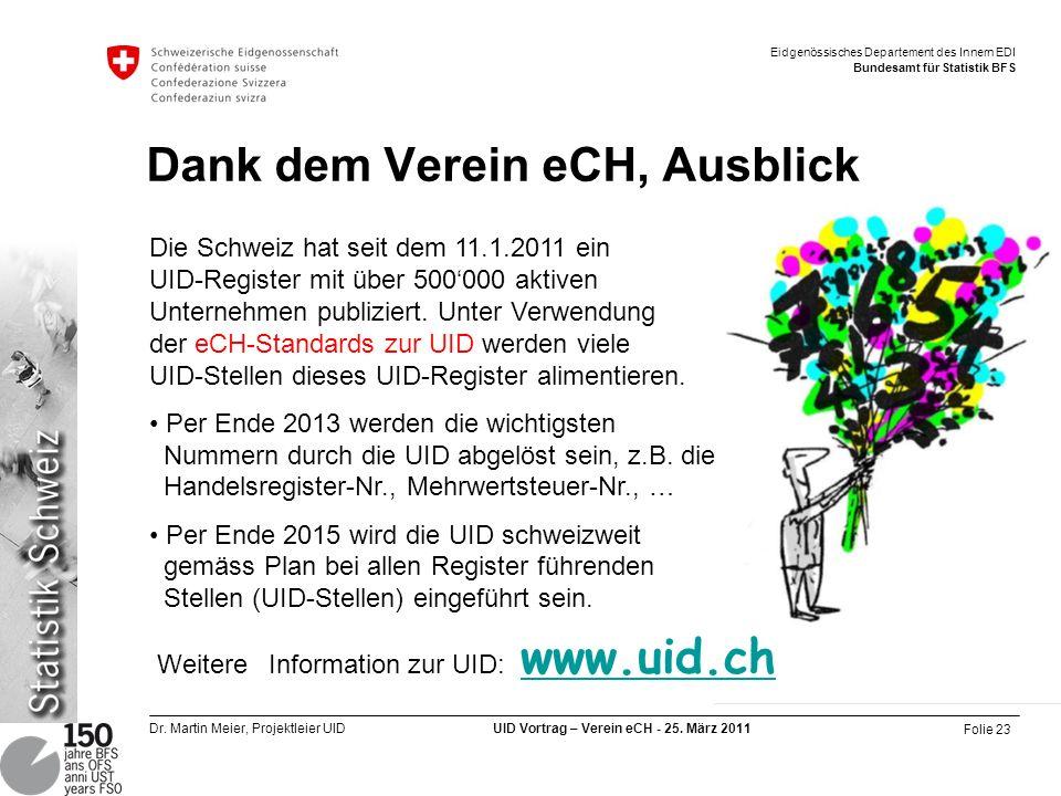 Folie 23 Dr. Martin Meier, Projektleier UID UID Vortrag – Verein eCH - 25. März 2011 Eidgenössisches Departement des Innern EDI Bundesamt für Statisti