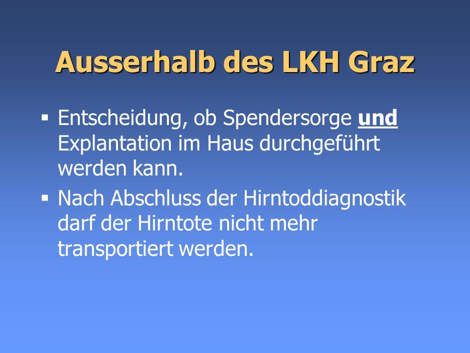 Ausserhalb des LKH Graz Entscheidung, ob Spendersorge und Explantation im Haus durchgeführt werden kann. Nach Abschluss der Hirntoddiagnostik darf der