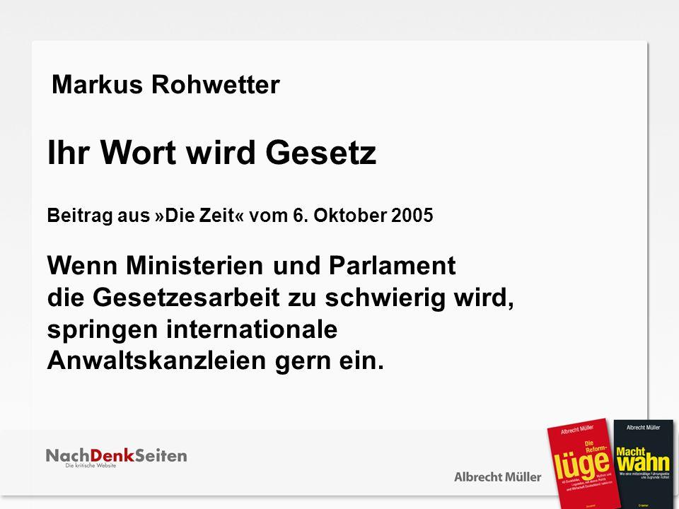 Markus Rohwetter Ihr Wort wird Gesetz Beitrag aus »Die Zeit« vom 6. Oktober 2005 Wenn Ministerien und Parlament die Gesetzesarbeit zu schwierig wird,