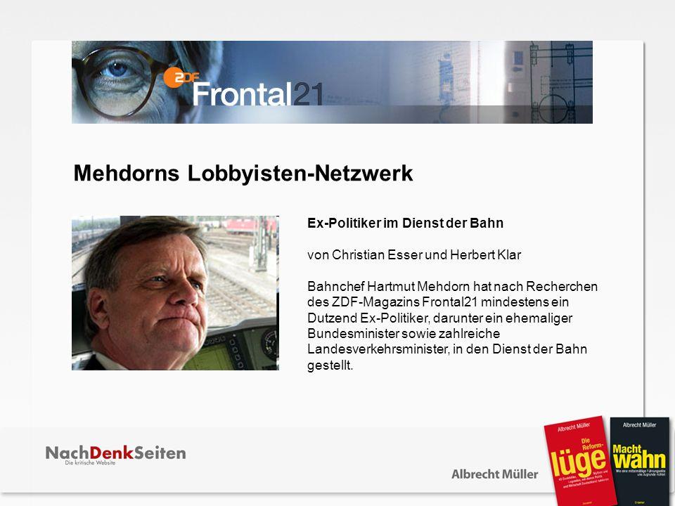 Ex-Politiker im Dienst der Bahn von Christian Esser und Herbert Klar Bahnchef Hartmut Mehdorn hat nach Recherchen des ZDF-Magazins Frontal21 mindesten