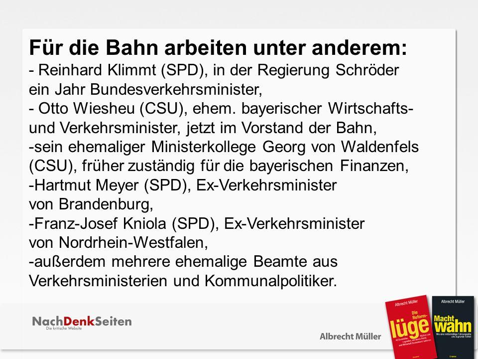 Für die Bahn arbeiten unter anderem: - Reinhard Klimmt (SPD), in der Regierung Schröder ein Jahr Bundesverkehrsminister, - Otto Wiesheu (CSU), ehem. b