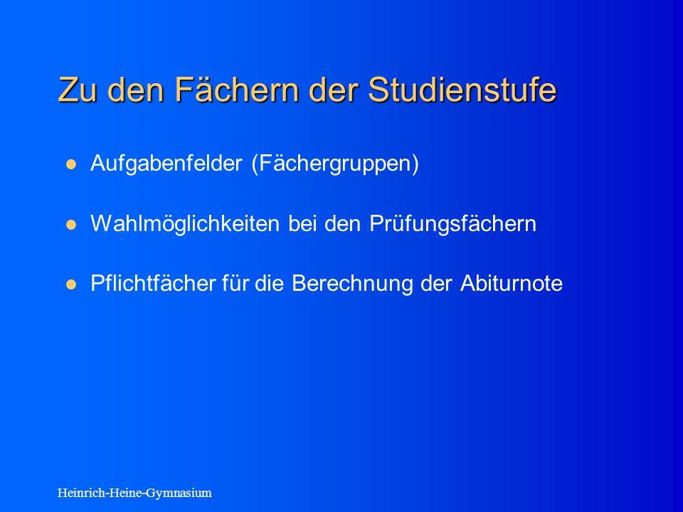 Heinrich-Heine-Gymnasium Zu den Fächern der Studienstufe Aufgabenfelder (Fächergruppen) Wahlmöglichkeiten bei den Prüfungsfächern Pflichtfächer für die Berechnung der Abiturnote