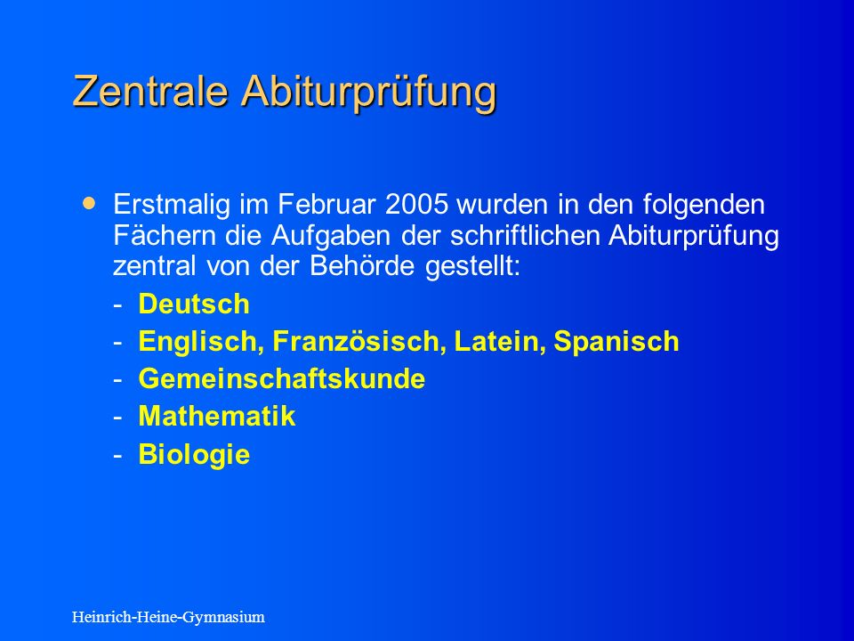 Heinrich-Heine-Gymnasium Zentrale Abiturprüfung Erstmalig im Februar 2005 wurden in den folgenden Fächern die Aufgaben der schriftlichen Abiturprüfung zentral von der Behörde gestellt: - Deutsch - Englisch, Französisch, Latein, Spanisch - Gemeinschaftskunde - Mathematik - Biologie
