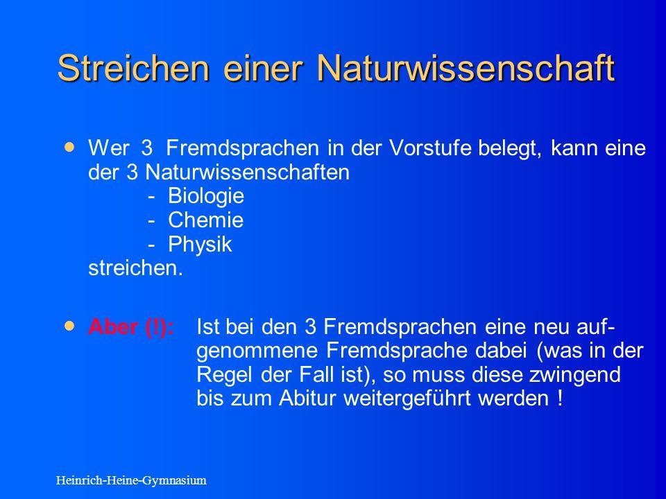 Heinrich-Heine-Gymnasium Streichen einer Naturwissenschaft Wer 3 Fremdsprachen in der Vorstufe belegt, kann eine der 3 Naturwissenschaften - Biologie - Chemie - Physik streichen.