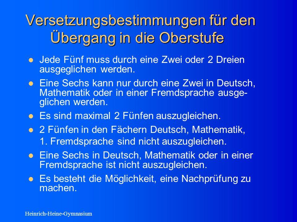 Heinrich-Heine-Gymnasium Versetzungsbestimmungen für den Übergang in die Oberstufe Jede Fünf muss durch eine Zwei oder 2 Dreien ausgeglichen werden.
