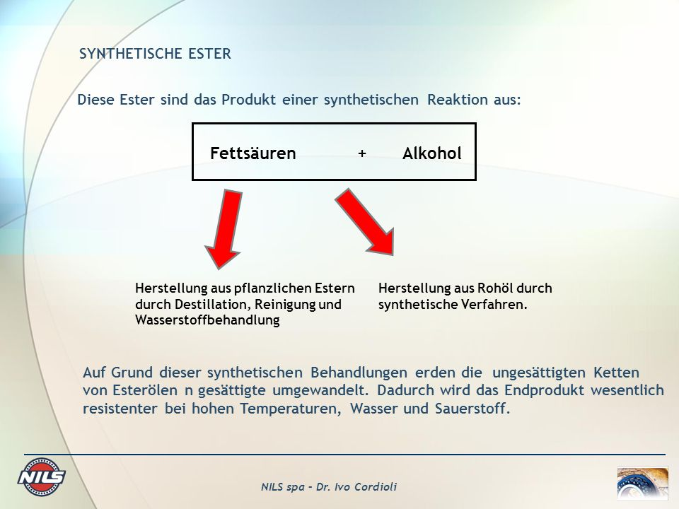 NILS spa – Dr. Ivo Cordioli SYNTHETISCHE ESTER Diese Ester sind das Produkt einer synthetischen Reaktion aus: Fettsäuren+Alkohol Herstellung aus pflan