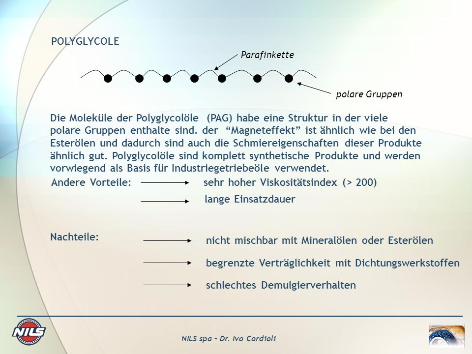 NILS spa – Dr. Ivo Cordioli POLYGLYCOLE Parafinkette polare Gruppen Die Moleküle der Polyglycolöle (PAG) habe eine Struktur in der viele polare Gruppe