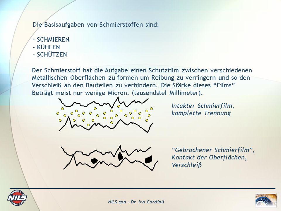 NILS spa – Dr. Ivo Cordioli Die Basisaufgaben von Schmierstoffen sind: - SCHMIEREN - KÜHLEN - SCHÜTZEN Der Schmierstoff hat die Aufgabe einen Schutzfi
