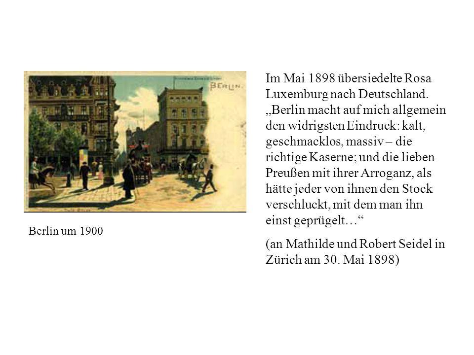 Im Mai 1898 übersiedelte Rosa Luxemburg nach Deutschland. Berlin macht auf mich allgemein den widrigsten Eindruck: kalt, geschmacklos, massiv – die ri
