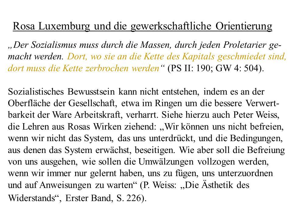 Rosa Luxemburg und die gewerkschaftliche Orientierung Der Sozialismus muss durch die Massen, durch jeden Proletarier ge- macht werden. Dort, wo sie an