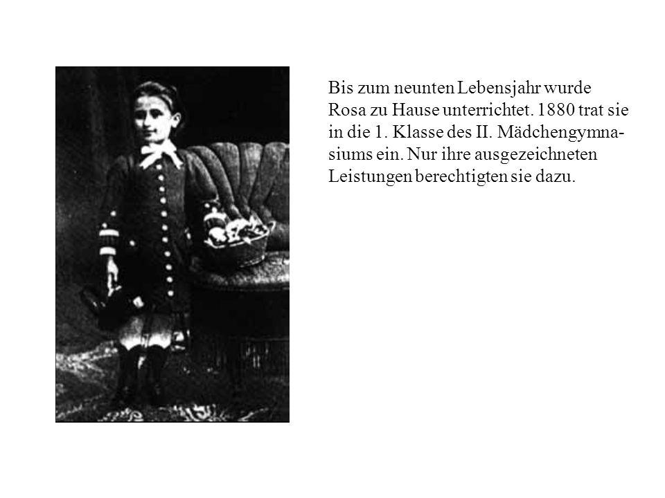 Bis zum neunten Lebensjahr wurde Rosa zu Hause unterrichtet. 1880 trat sie in die 1. Klasse des II. Mädchengymna- siums ein. Nur ihre ausgezeichneten