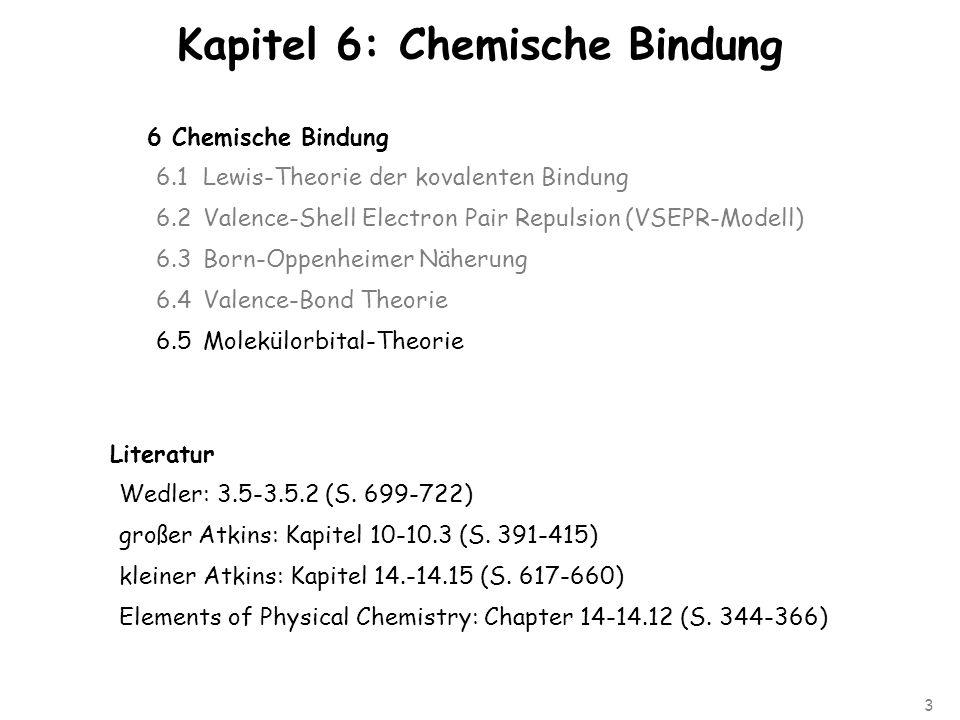 3 Kapitel 6: Chemische Bindung 6 Chemische Bindung 6.1Lewis-Theorie der kovalenten Bindung 6.2Valence-Shell Electron Pair Repulsion (VSEPR-Modell) 6.3 Born-Oppenheimer Näherung 6.4 Valence-Bond Theorie 6.5 Molekülorbital-Theorie Literatur Wedler: 3.5-3.5.2 (S.