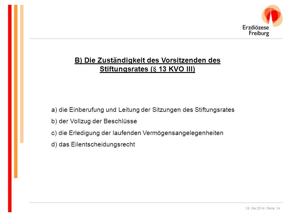 18. Mai 2014 / Seite: 14 B) Die Zuständigkeit des Vorsitzenden des Stiftungsrates (§ 13 KVO III) a) die Einberufung und Leitung der Sitzungen des Stif