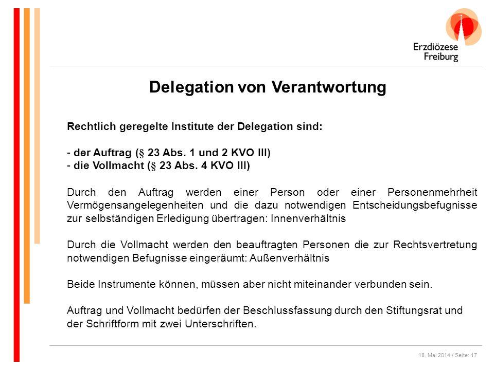 18. Mai 2014 / Seite: 17 Delegation von Verantwortung Rechtlich geregelte Institute der Delegation sind: - der Auftrag (§ 23 Abs. 1 und 2 KVO III) - d
