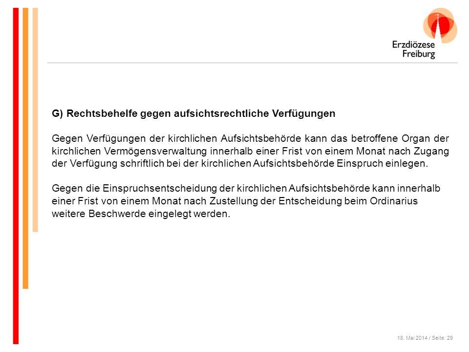 18. Mai 2014 / Seite: 29 G) Rechtsbehelfe gegen aufsichtsrechtliche Verfügungen Gegen Verfügungen der kirchlichen Aufsichtsbehörde kann das betroffene