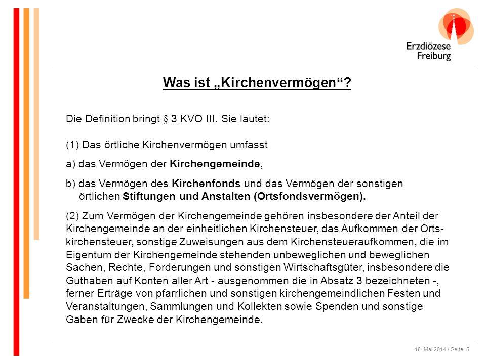 18. Mai 2014 / Seite: 5 Was ist Kirchenvermögen? Die Definition bringt § 3 KVO III. Sie lautet: (1) Das örtliche Kirchenvermögen umfasst a) das Vermög