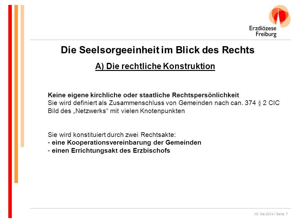 18. Mai 2014 / Seite: 7 Die Seelsorgeeinheit im Blick des Rechts A) Die rechtliche Konstruktion Keine eigene kirchliche oder staatliche Rechtspersönli