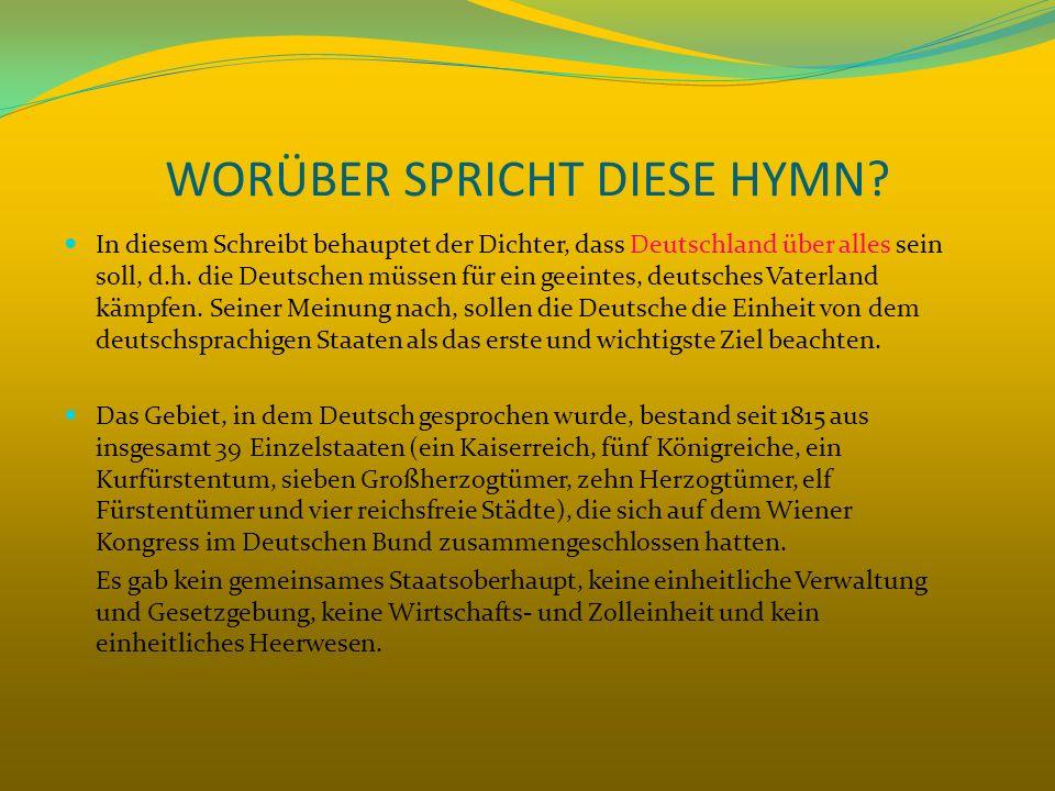 WORÜBER SPRICHT DIESE HYMN? In diesem Schreibt behauptet der Dichter, dass Deutschland über alles sein soll, d.h. die Deutschen müssen für ein geeinte
