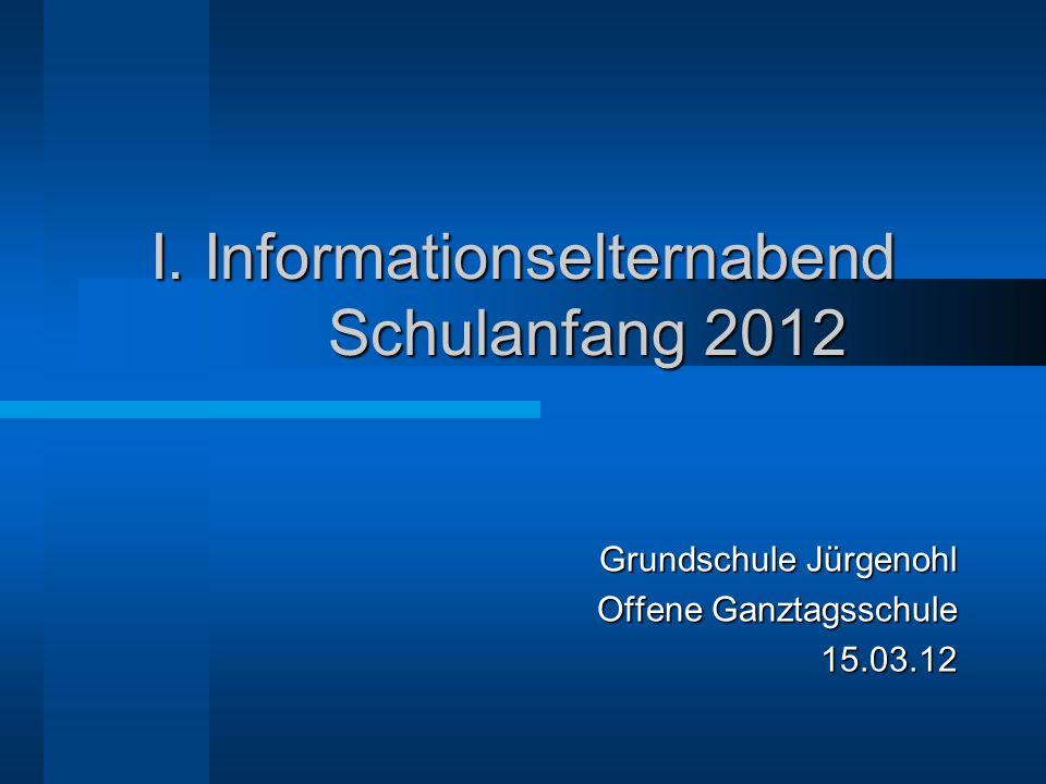 I. Informationselternabend Schulanfang 2012 Grundschule Jürgenohl Offene Ganztagsschule 15.03.12
