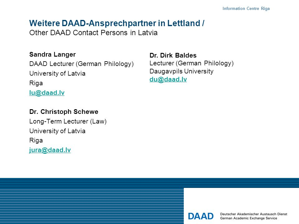 Weitere DAAD-Ansprechpartner in Lettland / Other DAAD Contact Persons in Latvia Sandra Langer DAAD Lecturer (German Philology) University of Latvia Riga lu@daad.lv Dr.
