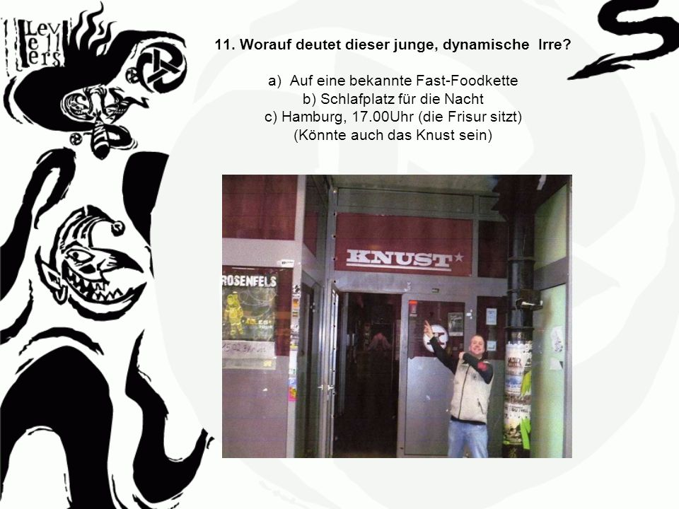 11. Worauf deutet dieser junge, dynamische Irre? a) Auf eine bekannte Fast-Foodkette b) Schlafplatz für die Nacht c) Hamburg, 17.00Uhr (die Frisur sit