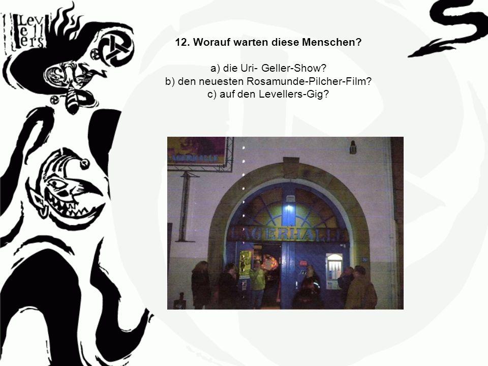 12. Worauf warten diese Menschen? a) die Uri- Geller-Show? b) den neuesten Rosamunde-Pilcher-Film? c) auf den Levellers-Gig?