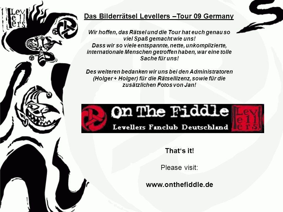 Das Bilderrätsel Levellers –Tour 09 Germany Wir hoffen, das Rätsel und die Tour hat euch genau so viel Spaß gemacht wie uns! Dass wir so viele entspan