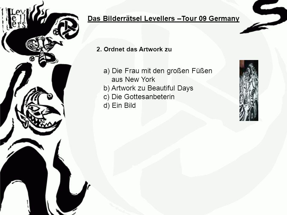 Das Bilderrätsel Levellers –Tour 09 Germany 2. Ordnet das Artwork zu a) Die Frau mit den großen Füßen aus New York b) Artwork zu Beautiful Days c) Die